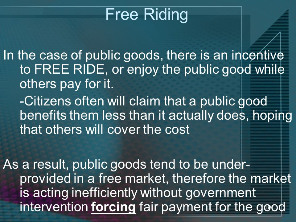 Free Riding In the case of public goods, there is an incentive to FREE RIDE, or enjoy the public good while others pay for it.