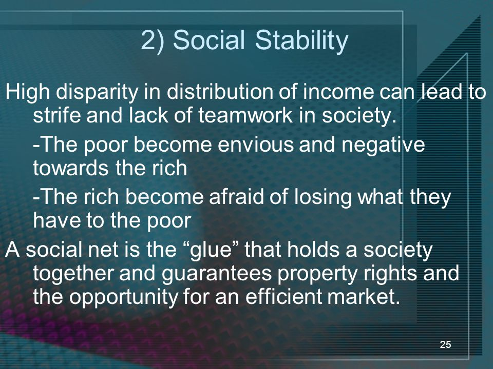 2) Social Stability High disparity in distribution of income can lead to strife and lack of teamwork in society.