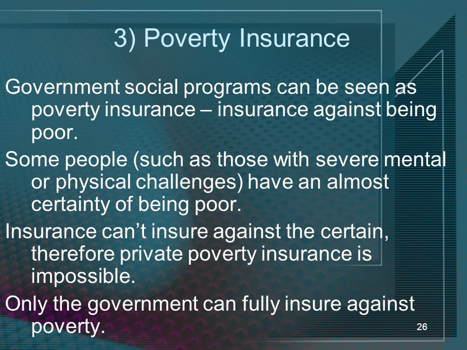 3) Poverty Insurance Government social programs can be seen as poverty insurance – insurance against being poor.