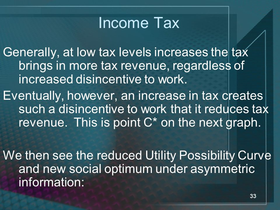 Income Tax Generally, at low tax levels increases the tax brings in more tax revenue, regardless of increased disincentive to work.