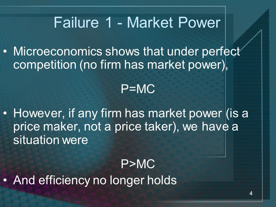 Failure 1 - Market Power Microeconomics shows that under perfect competition (no firm has market power),