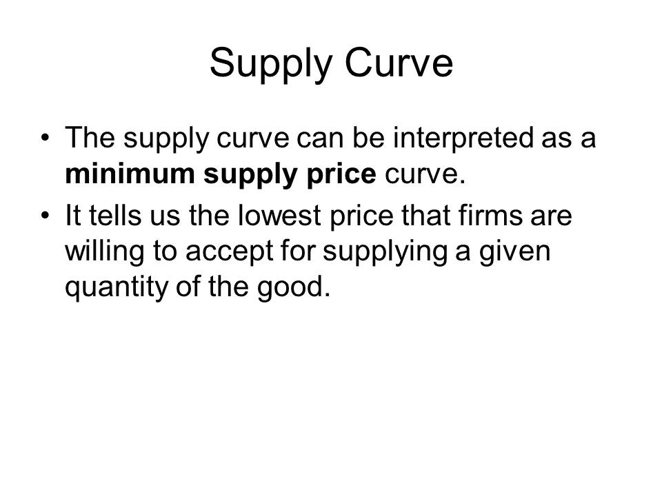 Supply Curve The supply curve can be interpreted as a minimum supply price curve.