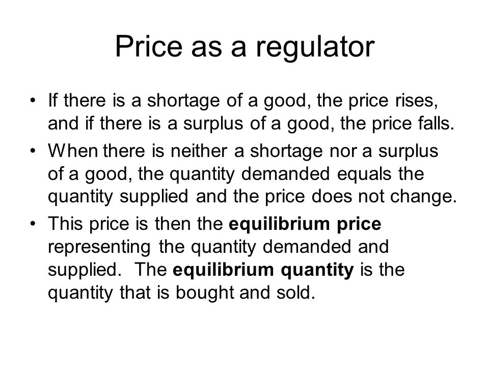 Price as a regulator If there is a shortage of a good, the price rises, and if there is a surplus of a good, the price falls.