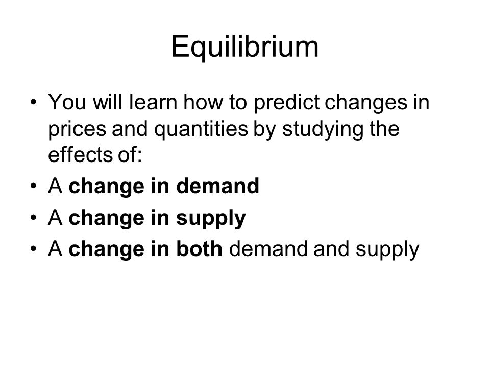 Equilibrium You will learn how to predict changes in prices and quantities by studying the effects of: