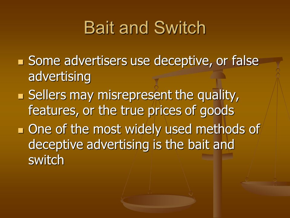 Bait and Switch Some advertisers use deceptive, or false advertising