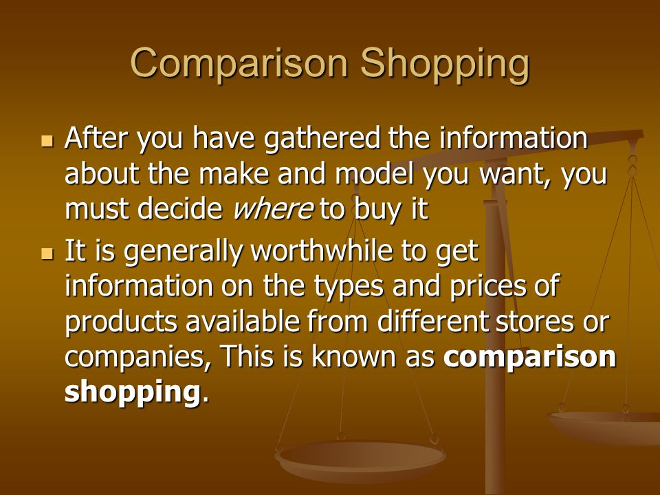 Comparison Shopping After you have gathered the information about the make and model you want, you must decide where to buy it.