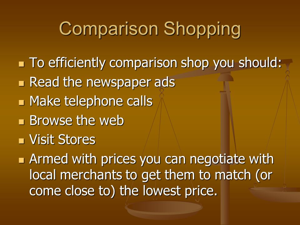 Comparison Shopping To efficiently comparison shop you should: