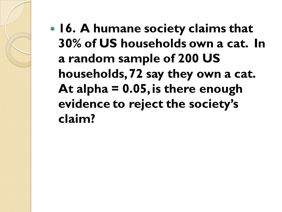 16. A humane society claims that 30% of US households own a cat