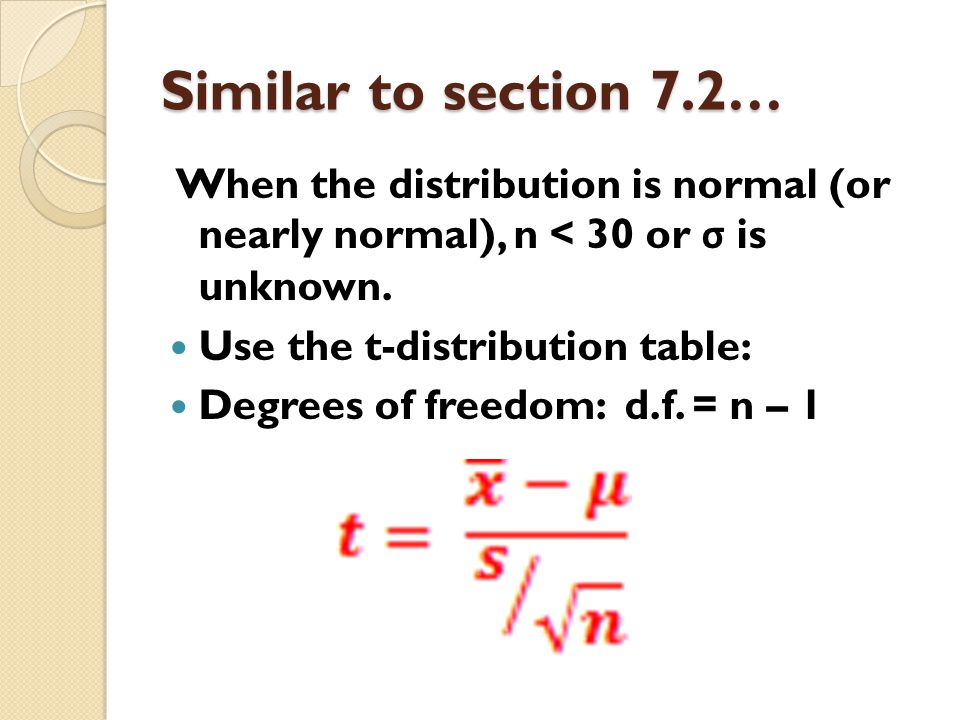 Similar to section 7.2… When the distribution is normal (or nearly normal), n < 30 or σ is unknown.