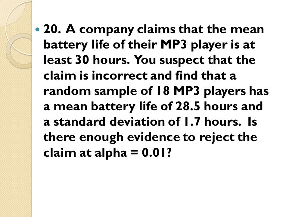 20. A company claims that the mean battery life of their MP3 player is at least 30 hours.