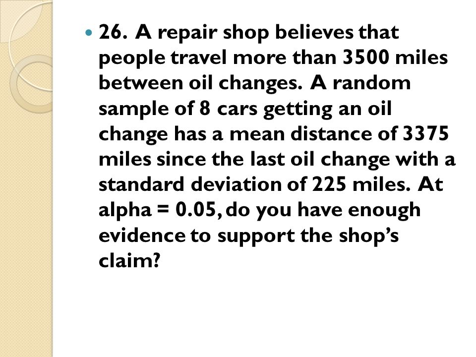 26. A repair shop believes that people travel more than 3500 miles between oil changes.