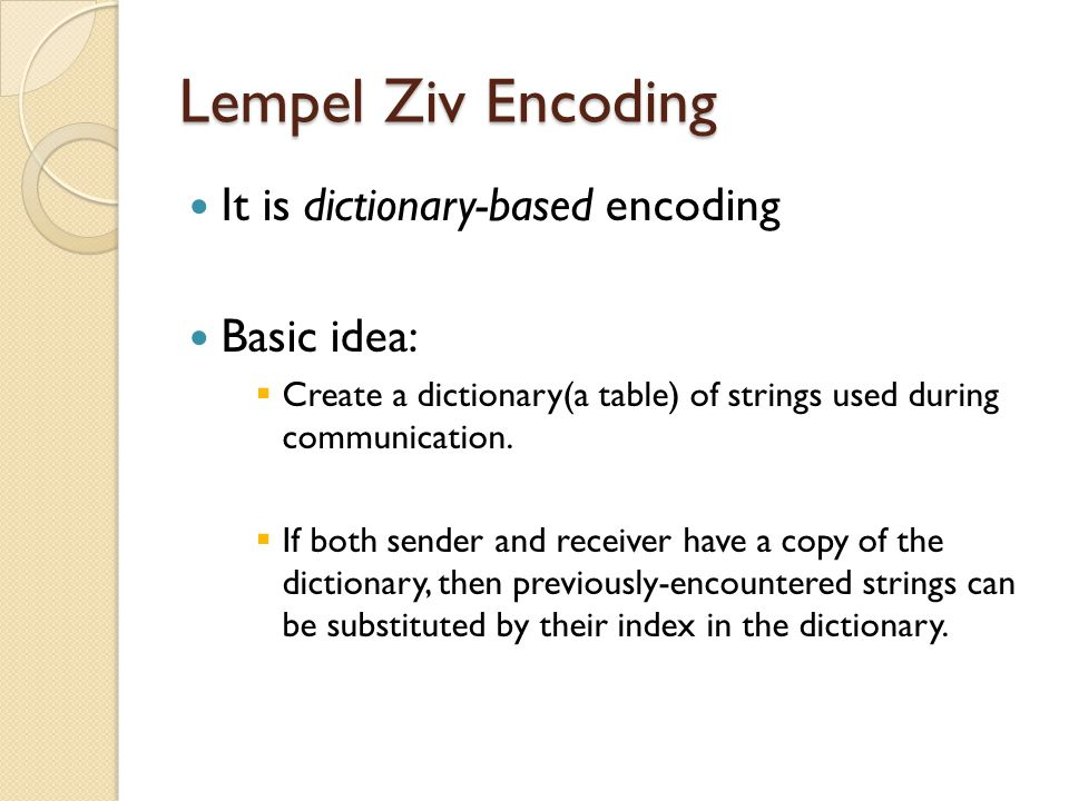Lempel Ziv Encoding It is dictionary-based encoding Basic idea: