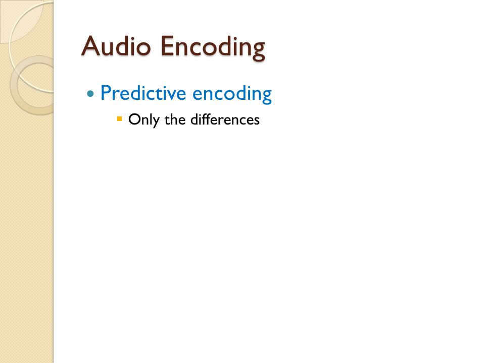 Audio Encoding Predictive encoding Only the differences