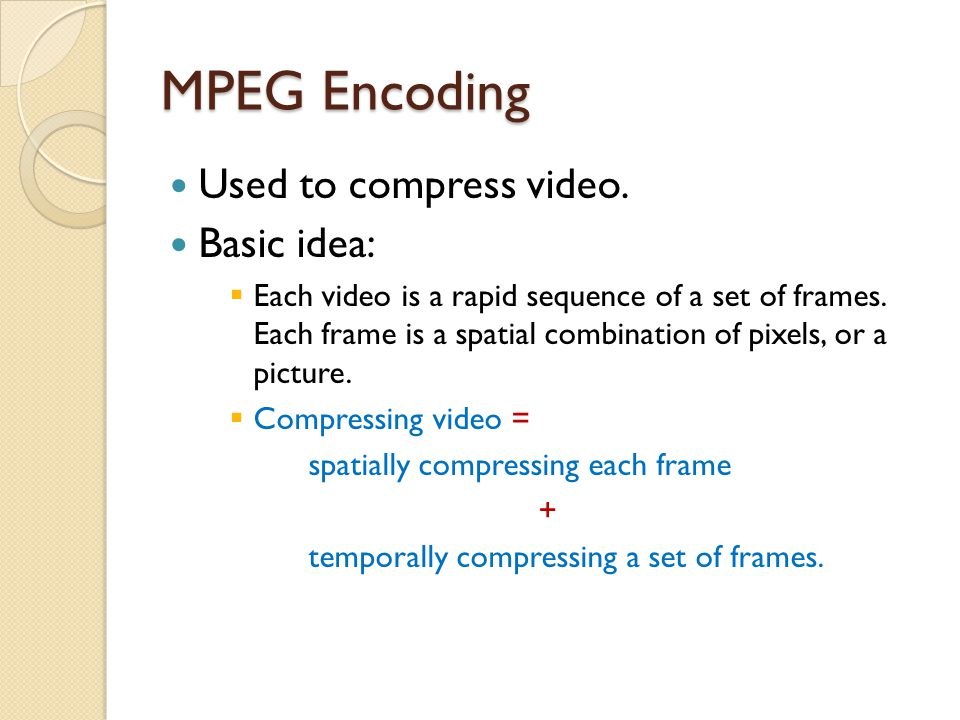 MPEG Encoding Used to compress video. Basic idea: