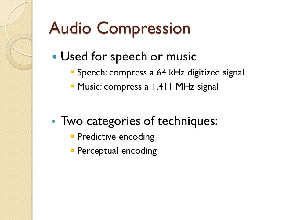 Audio Compression Used for speech or music
