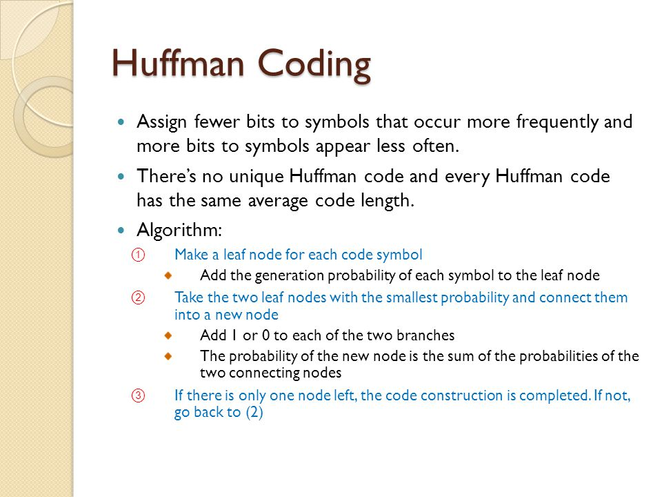 Huffman Coding Assign fewer bits to symbols that occur more frequently and more bits to symbols appear less often.