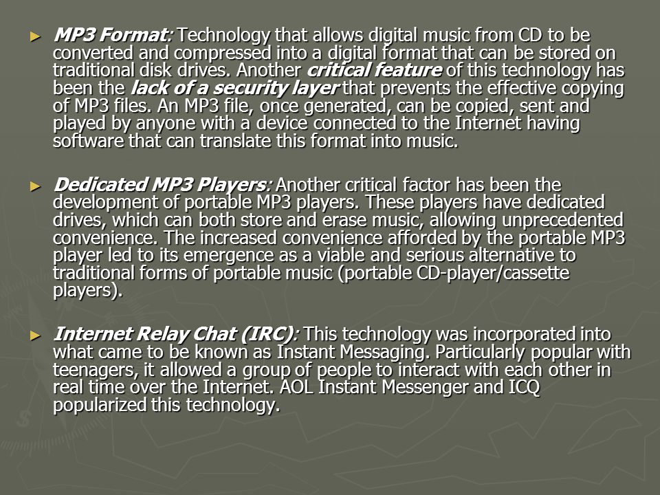 MP3 Format: Technology that allows digital music from CD to be converted and compressed into a digital format that can be stored on traditional disk drives. Another critical feature of this technology has been the lack of a security layer that prevents the effective copying of MP3 files. An MP3 file, once generated, can be copied, sent and played by anyone with a device connected to the Internet having software that can translate this format into music.