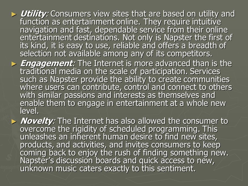 Utility: Consumers view sites that are based on utility and function as entertainment online. They require intuitive navigation and fast, dependable service from their online entertainment destinations. Not only is Napster the first of its kind, it is easy to use, reliable and offers a breadth of selection not available among any of its competitors.