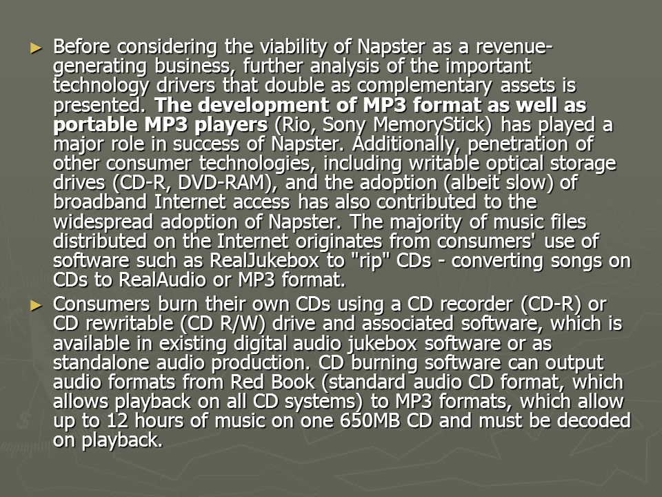 Before considering the viability of Napster as a revenue-generating business, further analysis of the important technology drivers that double as complementary assets is presented. The development of MP3 format as well as portable MP3 players (Rio, Sony MemoryStick) has played a major role in success of Napster. Additionally, penetration of other consumer technologies, including writable optical storage drives (CD-R, DVD-RAM), and the adoption (albeit slow) of broadband Internet access has also contributed to the widespread adoption of Napster. The majority of music files distributed on the Internet originates from consumers use of software such as RealJukebox to rip CDs - converting songs on CDs to RealAudio or MP3 format.