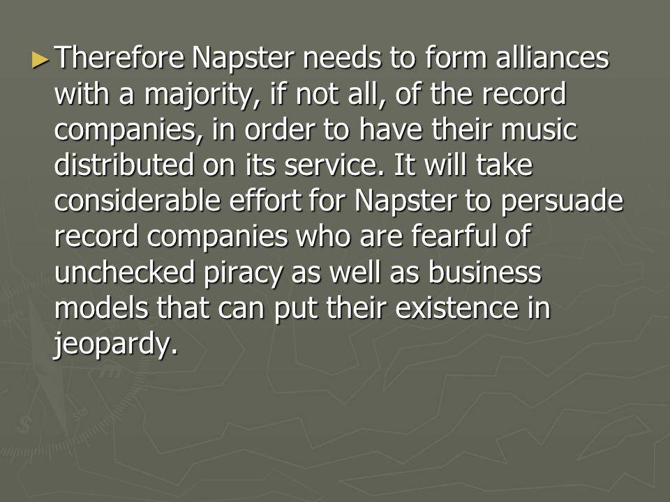 Therefore Napster needs to form alliances with a majority, if not all, of the record companies, in order to have their music distributed on its service.