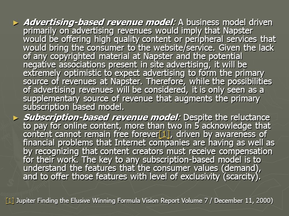 Advertising-based revenue model: A business model driven primarily on advertising revenues would imply that Napster would be offering high quality content or peripheral services that would bring the consumer to the website/service. Given the lack of any copyrighted material at Napster and the potential negative associations present in site advertising, it will be extremely optimistic to expect advertising to form the primary source of revenues at Napster. Therefore, while the possibilities of advertising revenues will be considered, it is only seen as a supplementary source of revenue that augments the primary subscription based model.