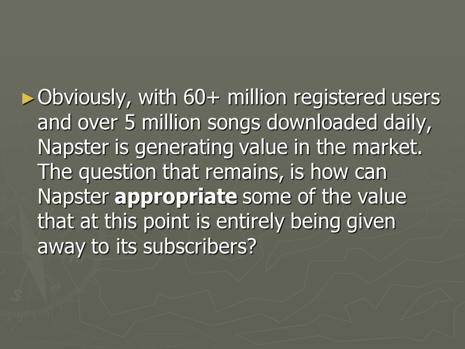 Obviously, with 60+ million registered users and over 5 million songs downloaded daily, Napster is generating value in the market.