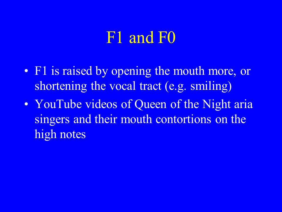 F1 and F0 F1 is raised by opening the mouth more, or shortening the vocal tract (e.g. smiling)