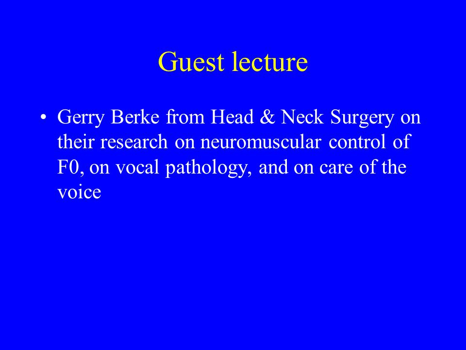 Guest lecture Gerry Berke from Head & Neck Surgery on their research on neuromuscular control of F0, on vocal pathology, and on care of the voice.
