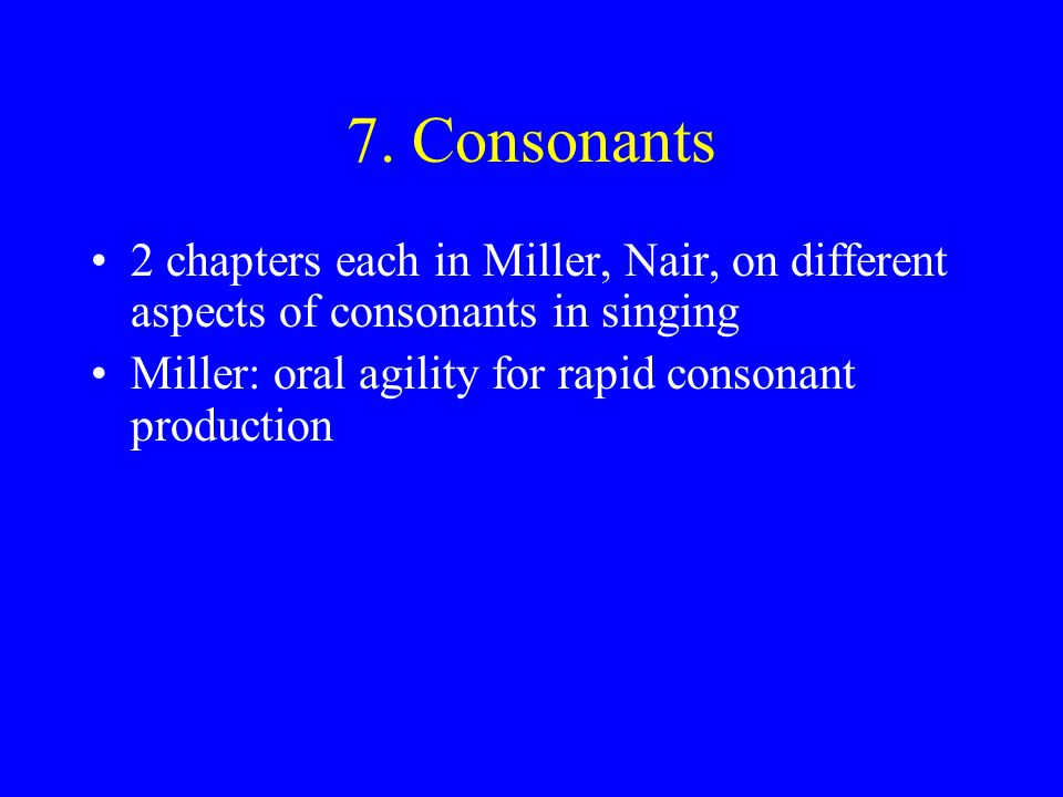 7. Consonants 2 chapters each in Miller, Nair, on different aspects of consonants in singing.
