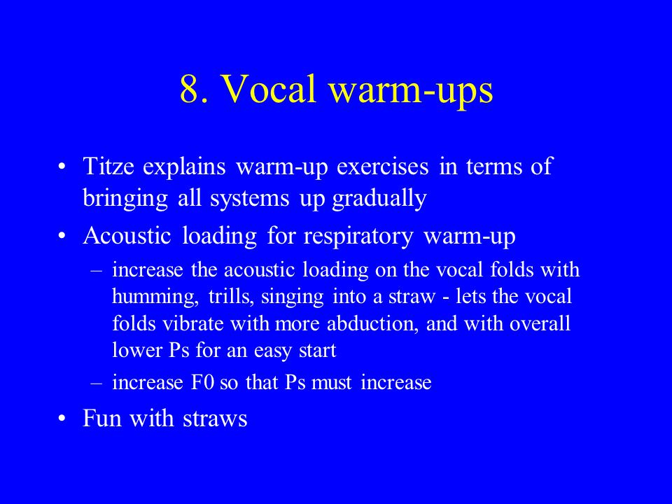 8. Vocal warm-ups Titze explains warm-up exercises in terms of bringing all systems up gradually. Acoustic loading for respiratory warm-up.