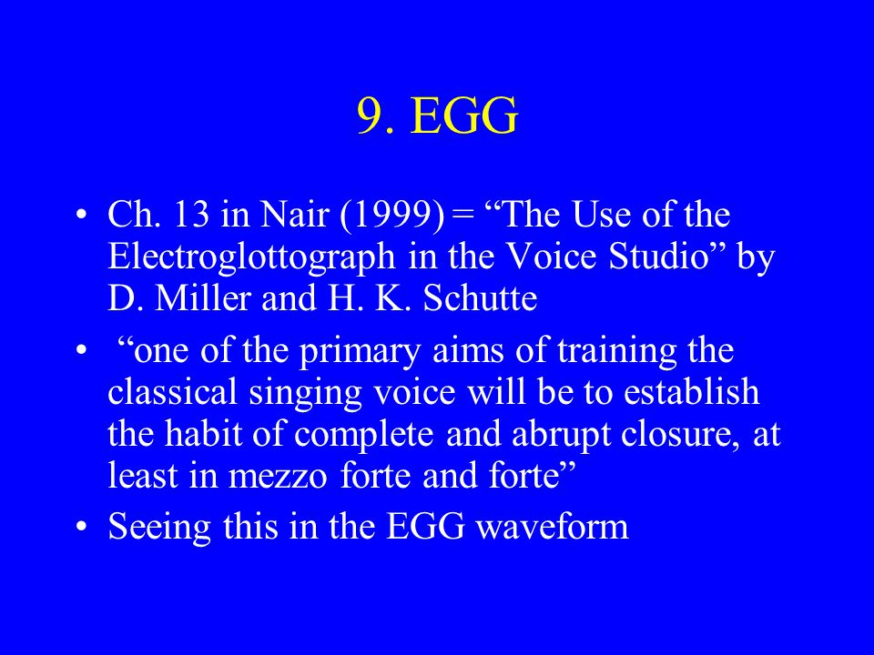 9. EGG Ch. 13 in Nair (1999) = The Use of the Electroglottograph in the Voice Studio by D. Miller and H. K. Schutte.