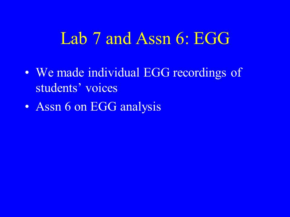 Lab 7 and Assn 6: EGG We made individual EGG recordings of students' voices Assn 6 on EGG analysis