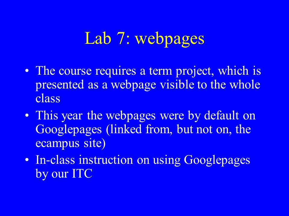 Lab 7: webpages The course requires a term project, which is presented as a webpage visible to the whole class.