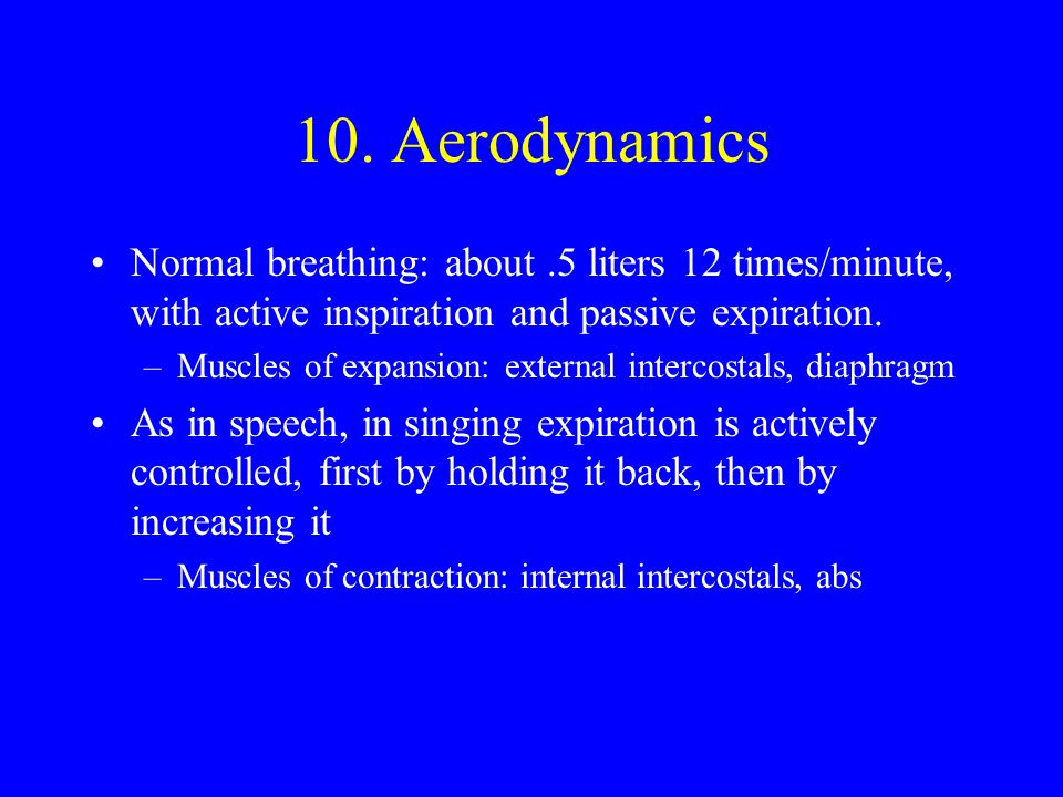 10. Aerodynamics Normal breathing: about .5 liters 12 times/minute, with active inspiration and passive expiration.