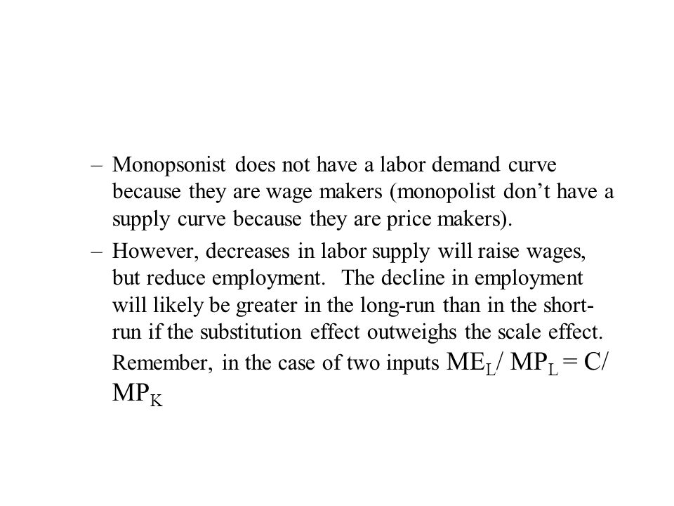 Monopsonist does not have a labor demand curve because they are wage makers (monopolist don't have a supply curve because they are price makers).