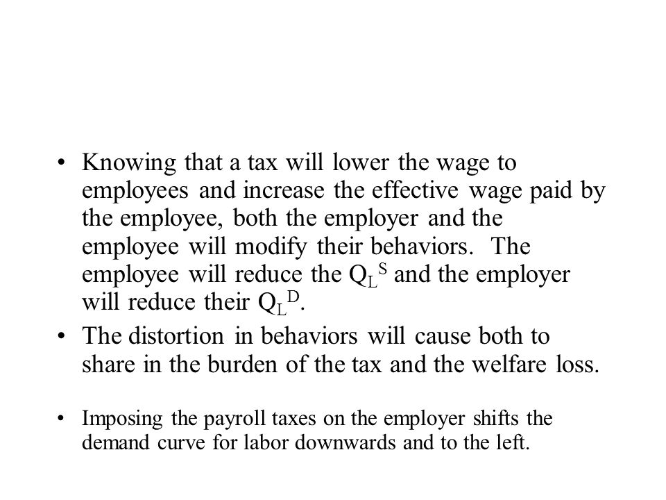 Knowing that a tax will lower the wage to employees and increase the effective wage paid by the employee, both the employer and the employee will modify their behaviors. The employee will reduce the QLS and the employer will reduce their QLD.