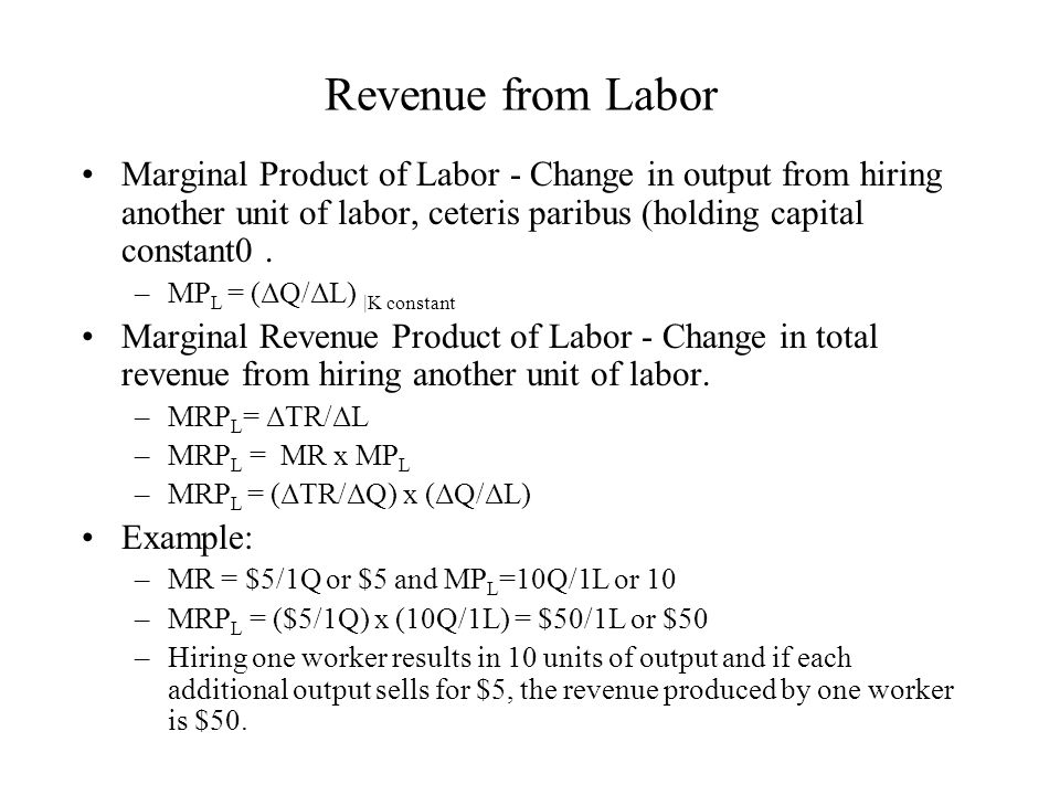Revenue from Labor Marginal Product of Labor - Change in output from hiring another unit of labor, ceteris paribus (holding capital constant0 .
