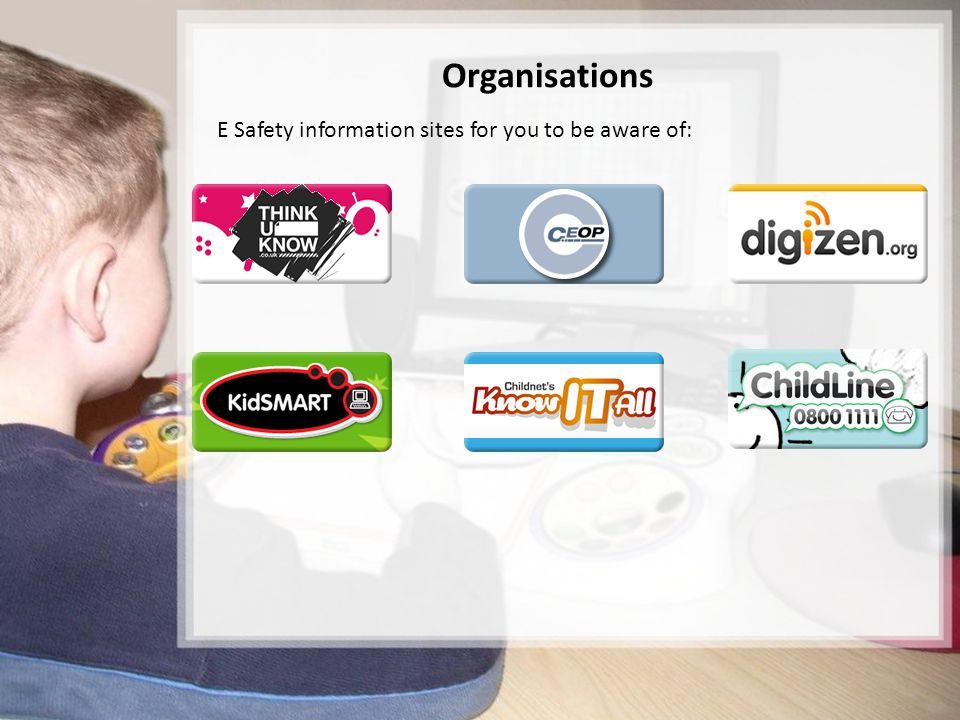Organisations E Safety information sites for you to be aware of: