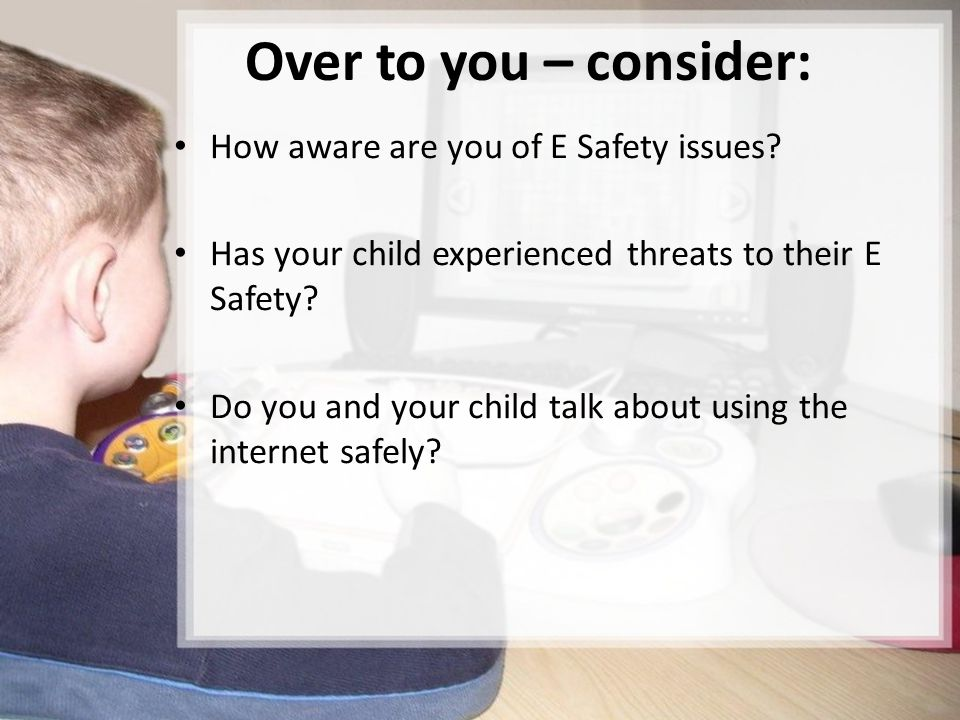 Over to you – consider: How aware are you of E Safety issues