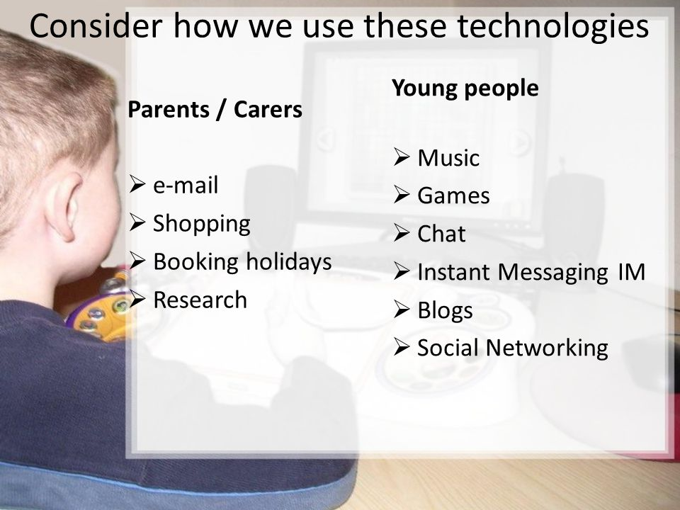Consider how we use these technologies