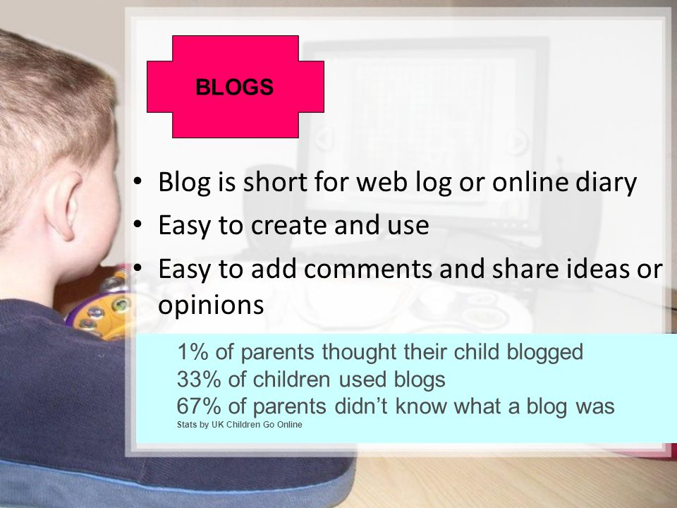 Blog is short for web log or online diary Easy to create and use