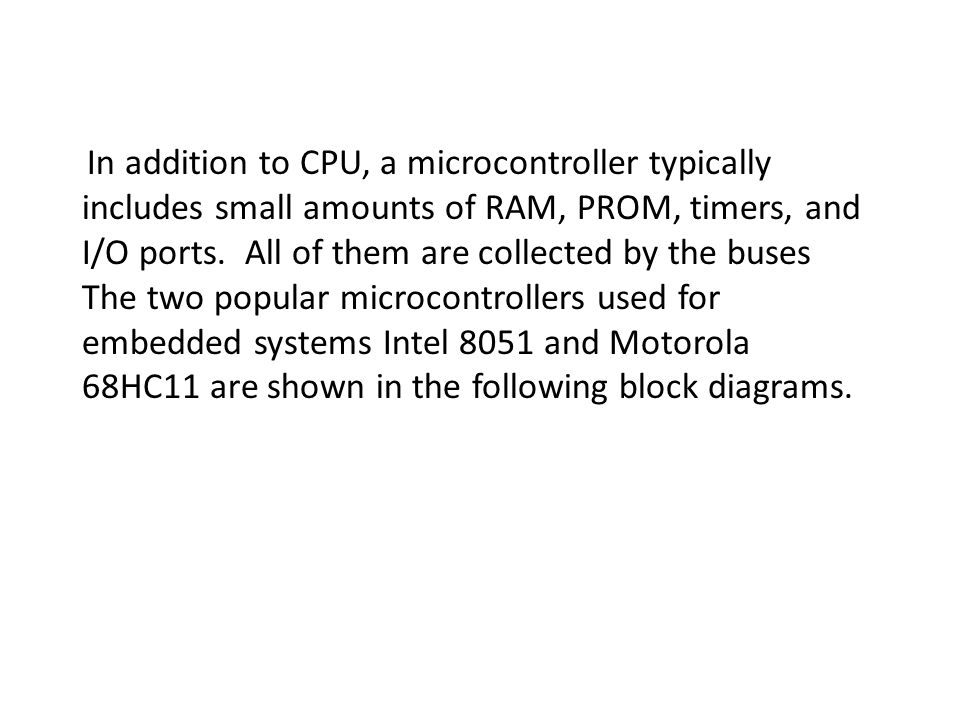 In addition to CPU, a microcontroller typically includes small amounts of RAM, PROM, timers, and I/O ports.