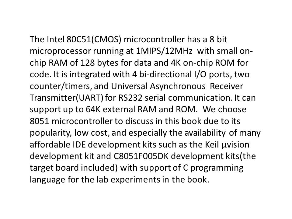 The Intel 80C51(CMOS) microcontroller has a 8 bit microprocessor running at 1MIPS/12MHz with small on-chip RAM of 128 bytes for data and 4K on-chip ROM for code.