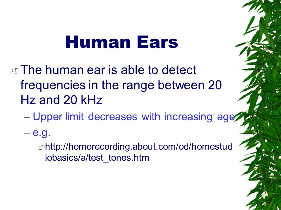 Human Ears The human ear is able to detect frequencies in the range between 20 Hz and 20 kHz. Upper limit decreases with increasing age.