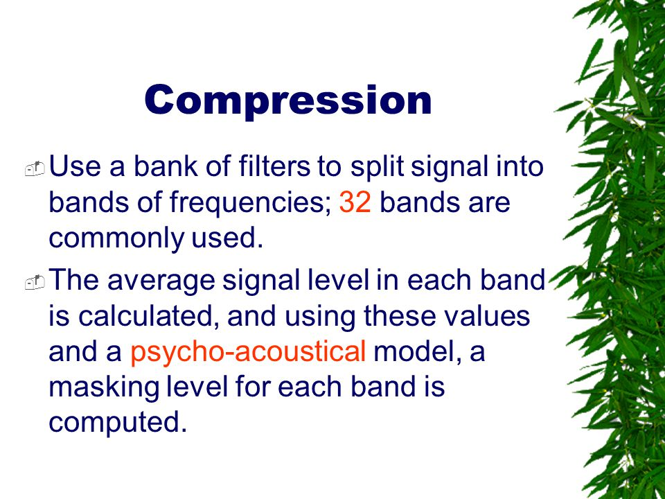 Compression Use a bank of filters to split signal into bands of frequencies; 32 bands are commonly used.