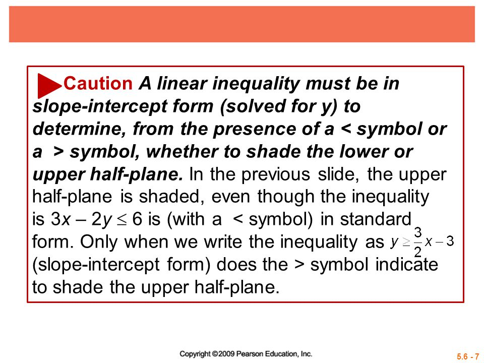 Caution A linear inequality must be in slope-intercept form (solved for y) to determine, from the presence of a < symbol or a > symbol, whether to shade the lower or upper half-plane. In the previous slide, the upper half-plane is shaded, even though the inequality is 3x – 2y  6 is (with a < symbol) in standard