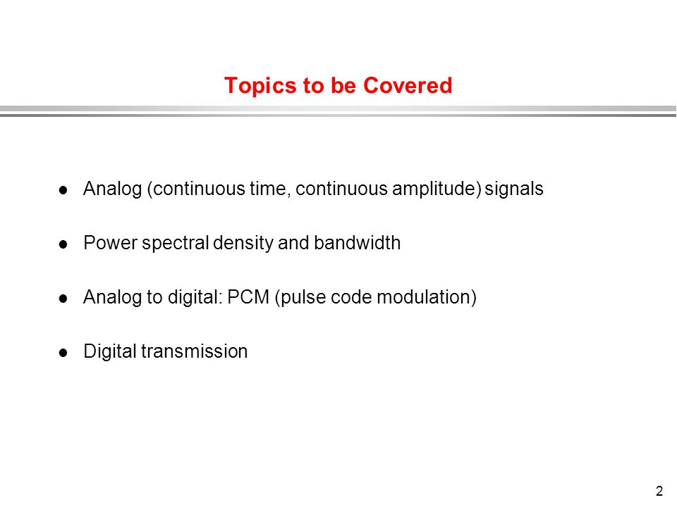 Topics to be Covered Analog (continuous time, continuous amplitude) signals. Power spectral density and bandwidth.