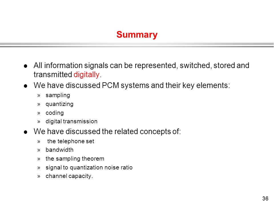 Summary All information signals can be represented, switched, stored and transmitted digitally.
