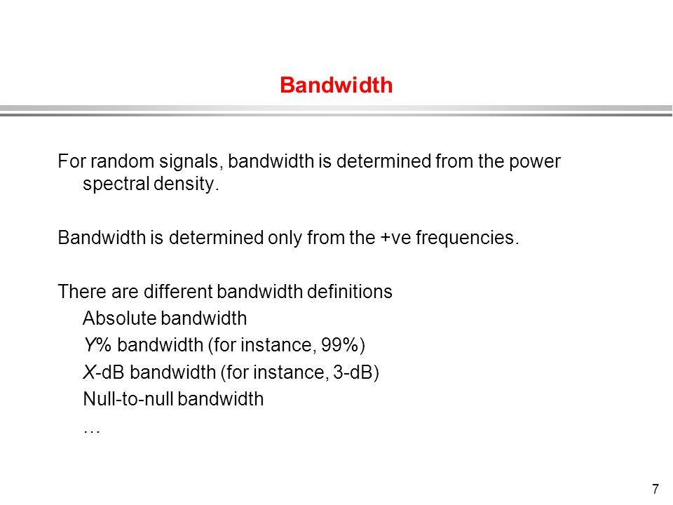 Bandwidth For random signals, bandwidth is determined from the power spectral density. Bandwidth is determined only from the +ve frequencies.