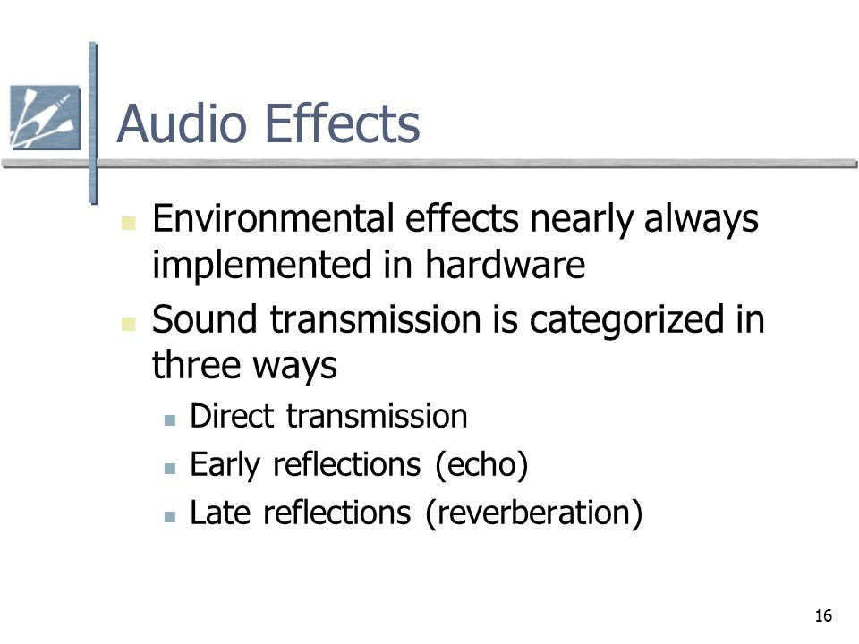 Audio Effects Environmental effects nearly always implemented in hardware. Sound transmission is categorized in three ways.